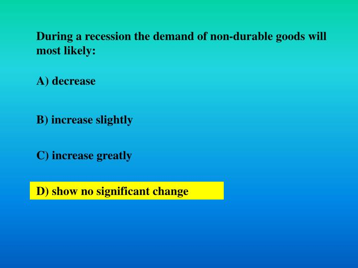 During a recession the demand of non-durable goods will most likely: