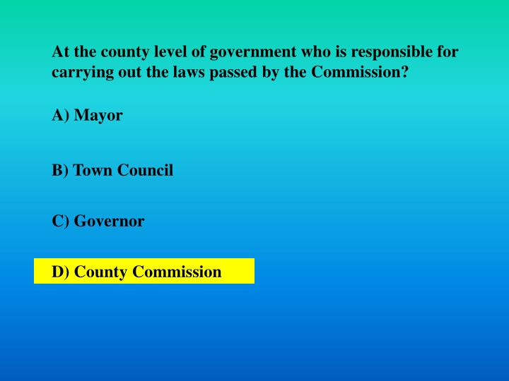 At the county level of government who is responsible for carrying out the laws passed by the Commission?