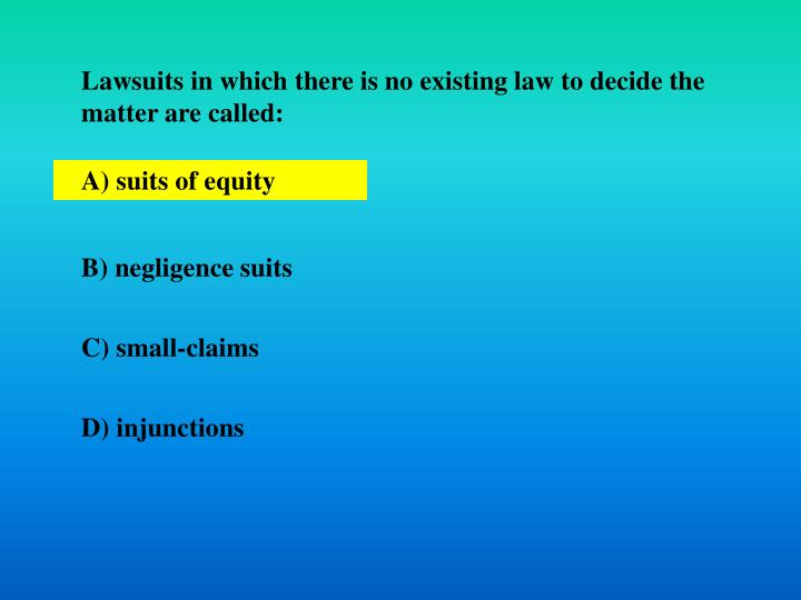 Lawsuits in which there is no existing law to decide the matter are called: