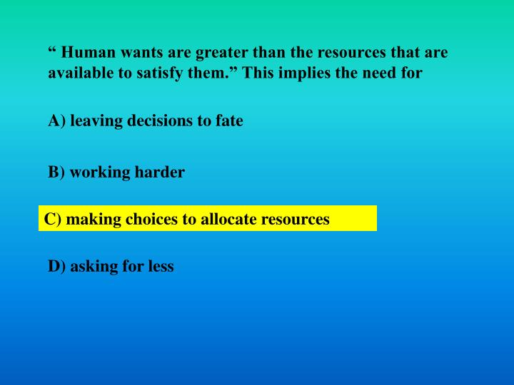 """"""" Human wants are greater than the resources that are available to satisfy them."""" This implies the need for"""