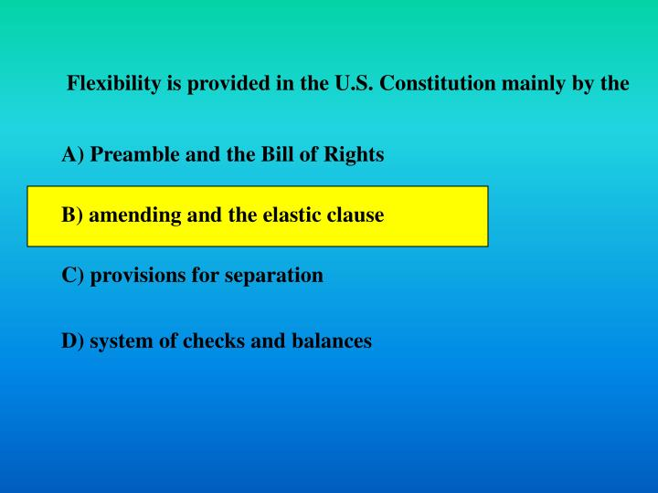 Flexibility is provided in the U.S. Constitution mainly by the
