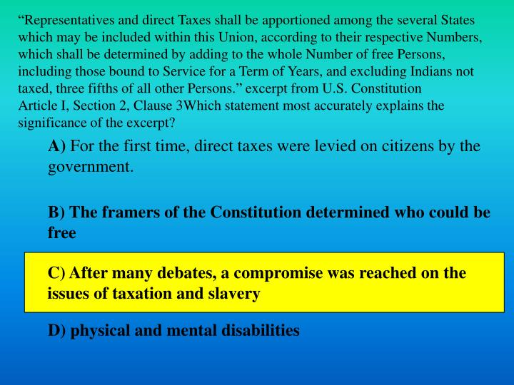 """""""Representatives and direct Taxes shall be apportioned among the several States which may be included within this Union, according to their respective Numbers, which shall be determined by adding to the whole Number of free Persons, including those bound to Service for a Term of Years, and excluding Indians not taxed, three fifths of all other Persons."""" excerpt from U.S. Constitution"""