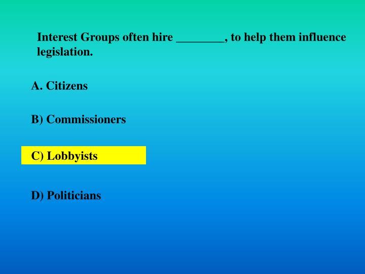 Interest Groups often hire ________, to help them influence legislation.