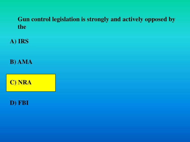 Gun control legislation is strongly and actively opposed by the