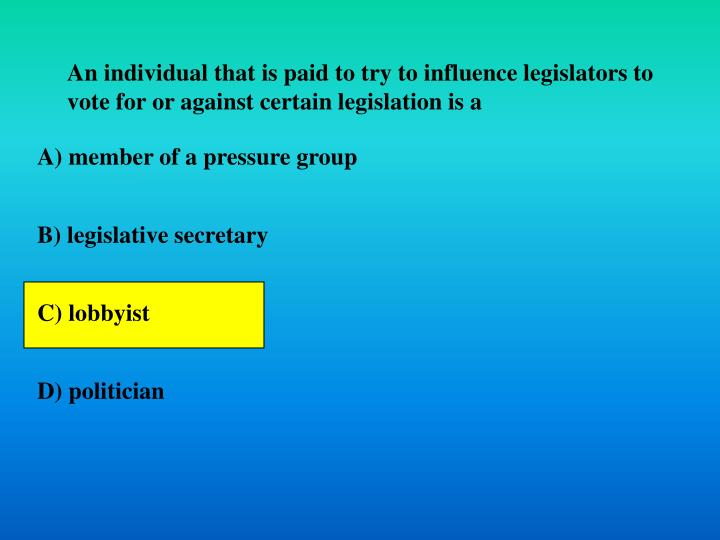 An individual that is paid to try to influence legislators to vote for or against certain legislation is a