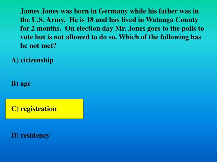 James Jones was born in Germany while his father was in the U.S. Army.  He is 18 and has lived in Watauga County for 2 months.  On election day Mr. Jones goes to the polls to vote but is not allowed to do so. Which of the following has he not met?