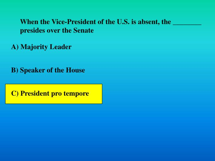 When the Vice-President of the U.S. is absent, the ________ presides over the Senate