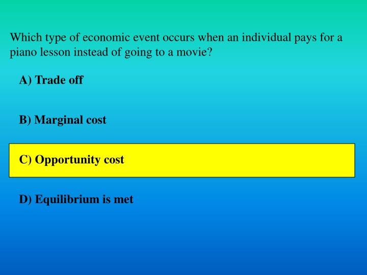 Which type of economic event occurs when an individual pays for a piano lesson instead of going to a movie?
