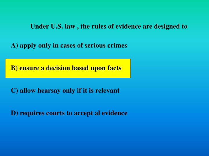 Under U.S. law , the rules of evidence are designed to