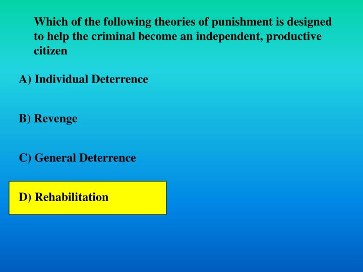 Which of the following theories of punishment is designed to help the criminal become an independent, productive citizen