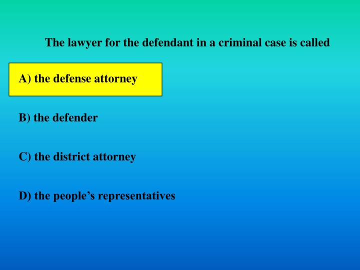 The lawyer for the defendant in a criminal case is called
