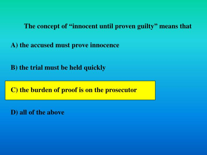 """The concept of """"innocent until proven guilty"""" means that"""
