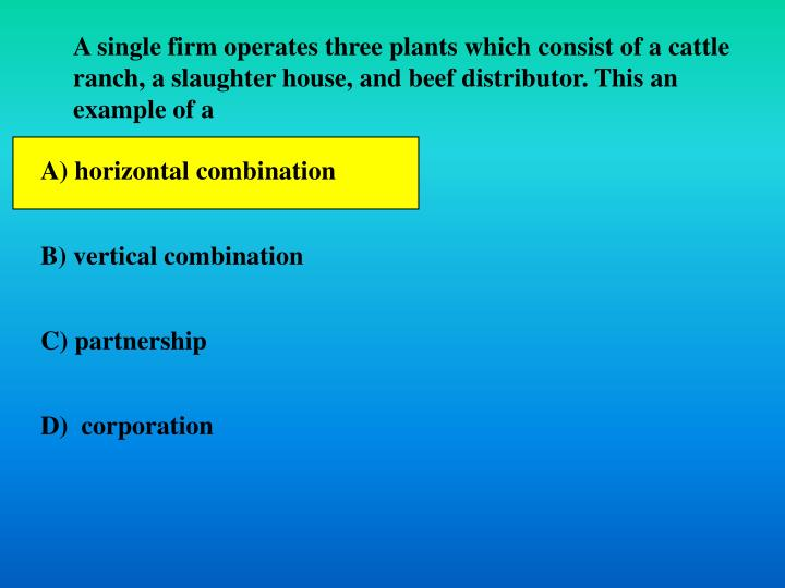 A single firm operates three plants which consist of a cattle ranch, a slaughter house, and beef distributor. This an example of a