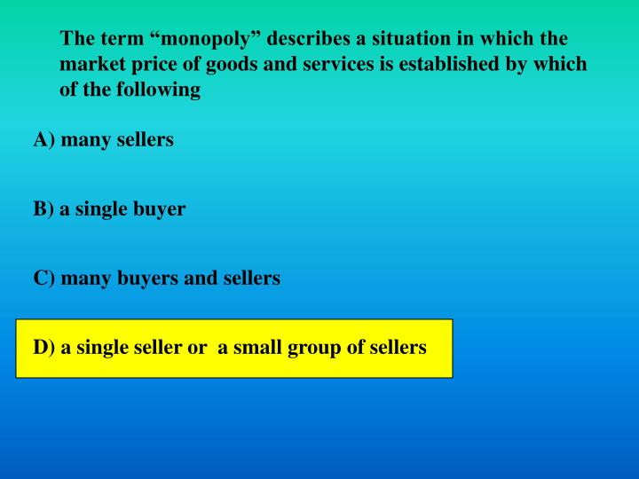 """The term """"monopoly"""" describes a situation in which the market price of goods and services is established by which of the following"""