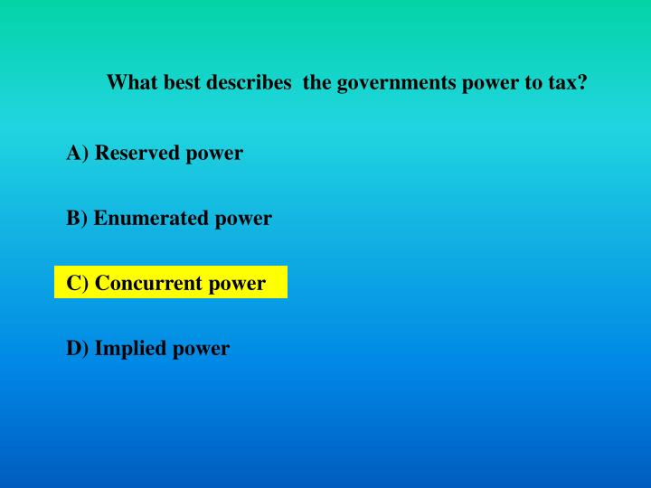 What best describes  the governments power to tax?