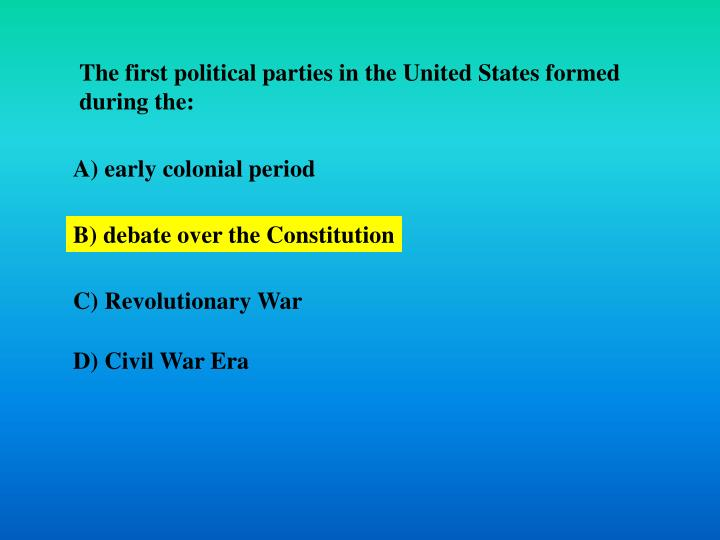 The first political parties in the United States formed during the: