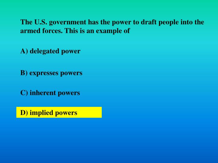 The U.S. government has the power to draft people into the armed forces. This is an example of
