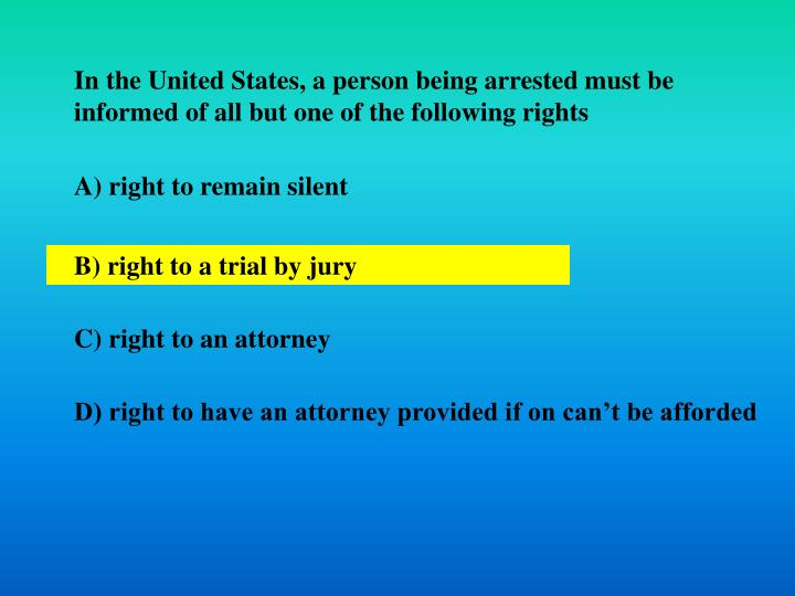 In the United States, a person being arrested must be informed of all but one of the following rights