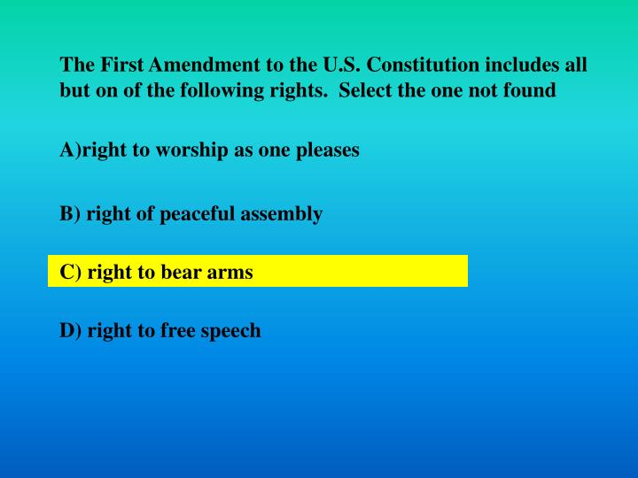 The First Amendment to the U.S. Constitution includes all but on of the following rights.  Select the one not found