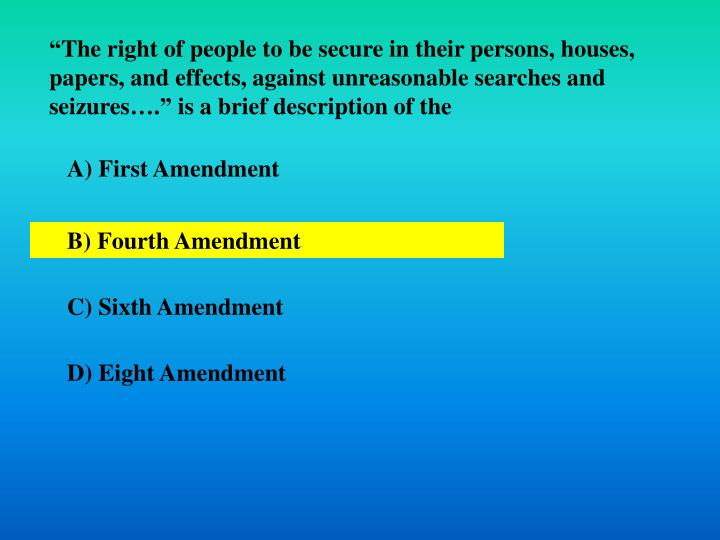"""""""The right of people to be secure in their persons, houses, papers, and effects, against unreasonable searches and seizures…."""" is a brief description of the"""
