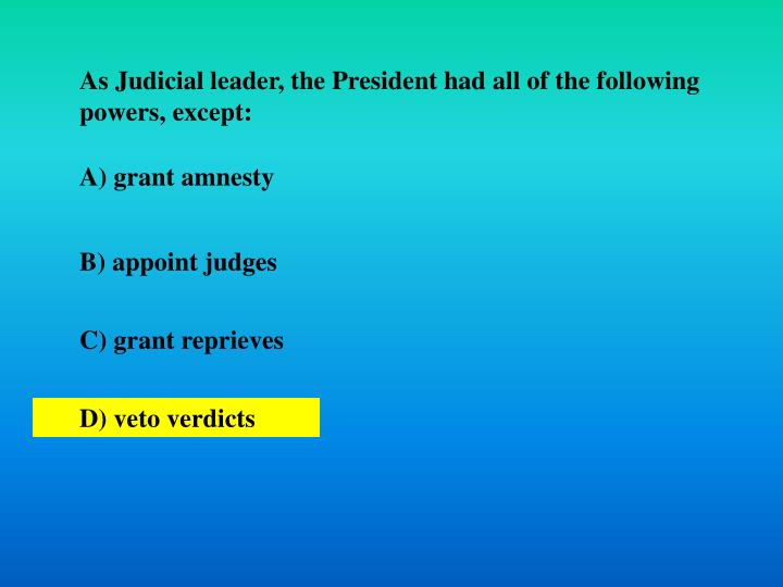 As Judicial leader, the President had all of the following powers, except: