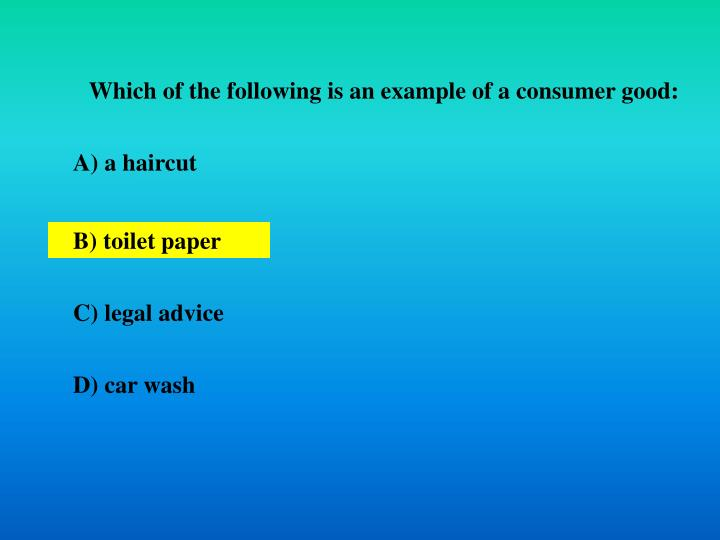 Which of the following is an example of a consumer good: