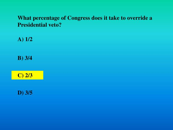 What percentage of Congress does it take to override a Presidential veto?