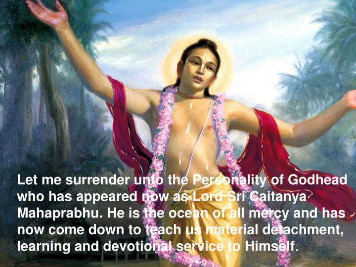 Let me surrender unto the Personality of Godhead who has appeared now as Lord Sri Caitanya Mahaprabhu. He is the ocean of all mercy and has now come down to teach us material detachment, learning and devotional service to Himself