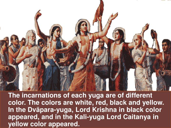 The incarnations of each yuga are of different color. The colors are white, red, black and yellow. I...