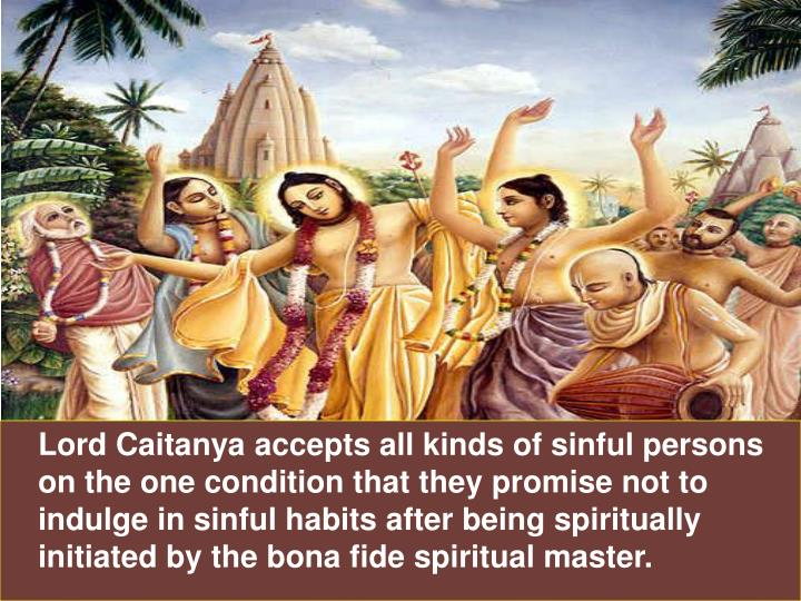 Lord Caitanya accepts all kinds of sinful persons on the one condition that they promise not to indulge in sinful habits after being spiritually initiated by the bona fide spiritual master.
