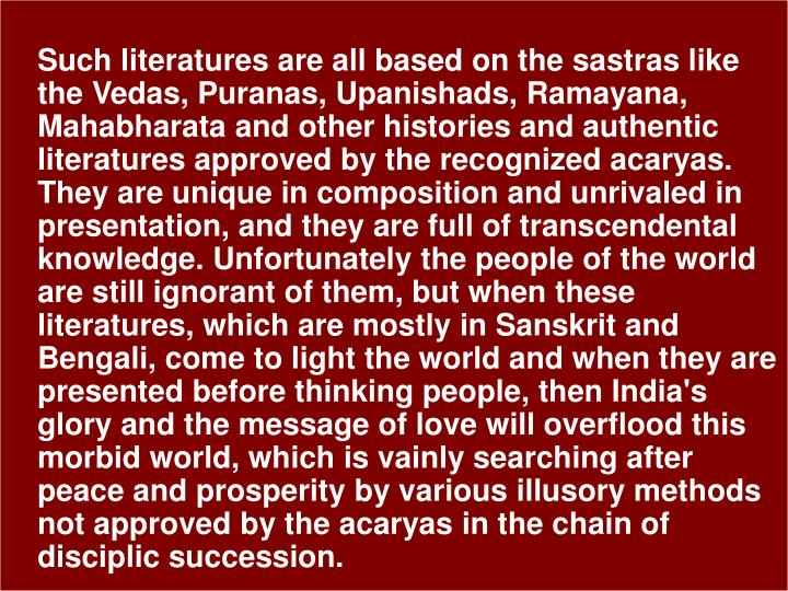 Such literatures are all based on the sastras like the Vedas, Puranas, Upanishads, Ramayana, Mahabharata and other histories and authentic literatures approved by the recognized acaryas. They are unique in composition and unrivaled in presentation, and they are full of transcendental knowledge. Unfortunately the people of the world are still ignorant of them, but when these literatures, which are mostly in Sanskrit and Bengali, come to light the world and when they are presented before thinking people, then India's glory and the message of love will overflood this morbid world, which is vainly searching after peace and prosperity by various illusory methods not approved by the acaryas in the chain of disciplic succession.