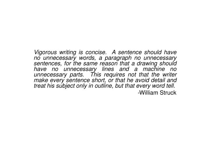Vigorous writing is concise.  A sentence should have no unnecessary words, a paragraph no unnecessary sentences, for the same reason that a drawing should have no unnecessary lines and a machine no unnecessary parts.  This requires not that the writer make every sentence short, or that he avoid detail and treat his subject only in outline, but that every word tell.