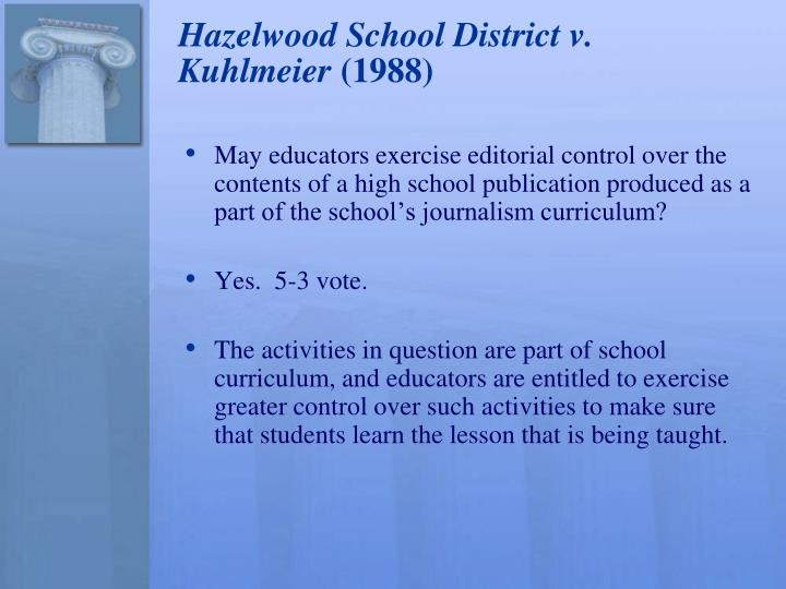 an overview of the case of hazelwood school district v kuhlmeier Cathy kuhlmeier, leslie smart, and leanne tippett, juniors at hazelwood east high school in st louis, missouri, helped write and edit the school paper, the spectrum, as part of a journalism class an issue of the paper was to include articles about the impact of divorce on students and teen pregnancy.