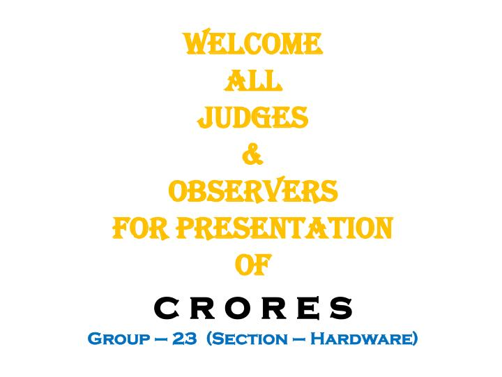 Welcome all judges observers for presentation of c r o r e s group 23 section hardware