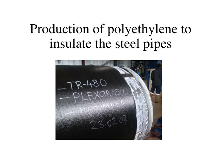 Production of polyethylene to insulate the steel pipes