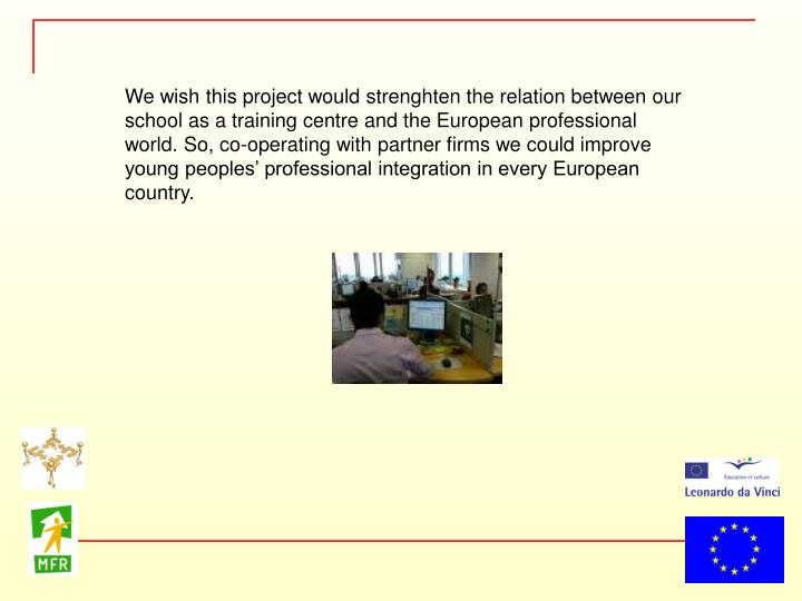 We wish this project would strenghten the relation between our school as a training centre and the European professional world. So, co-operating with partner firms we could improve  young peoples' professional integration in every European country.