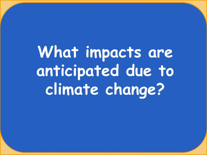 What impacts are anticipated due to