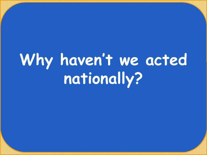 Why haven't we acted nationally?