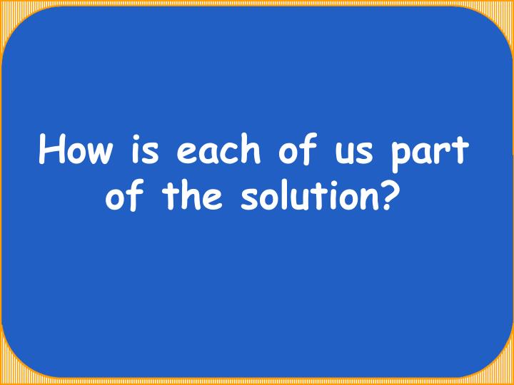 How is each of us part of the solution?