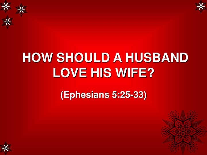 HOW SHOULD A HUSBAND LOVE HIS WIFE?