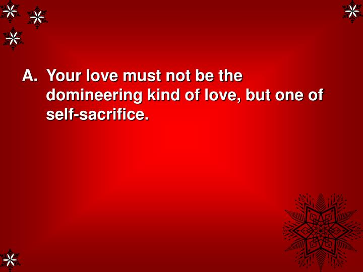Your love must not be the domineering kind of love, but one of self-sacrifice.