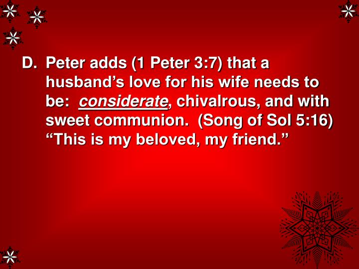 Peter adds (1 Peter 3:7) that a husband's love for his wife needs to be: