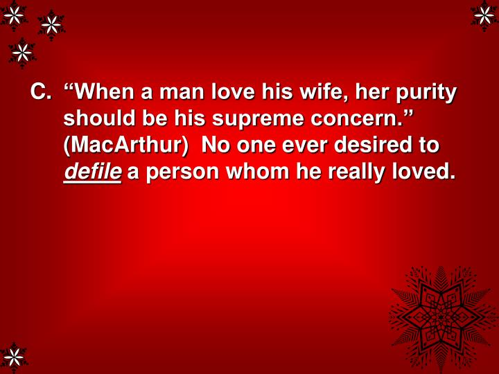 """When a man love his wife, her purity should be his supreme concern.""  (MacArthur)  No one ever desired to"