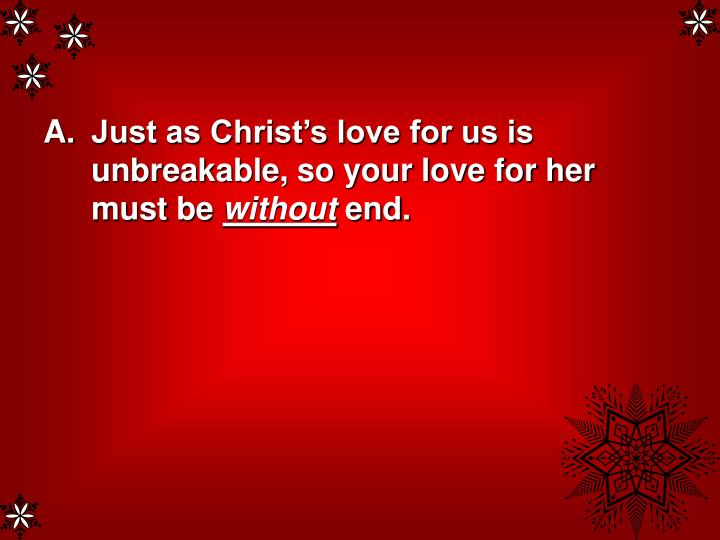 Just as Christ's love for us is unbreakable, so your love for her must be
