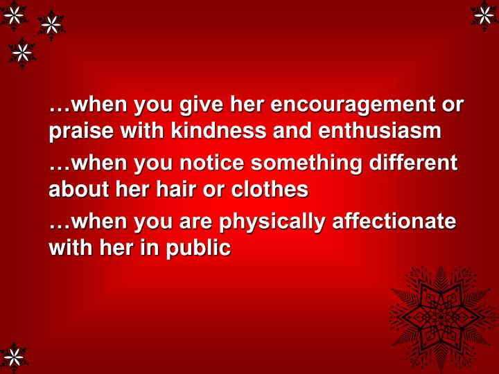 …when you give her encouragement or praise with kindness and enthusiasm