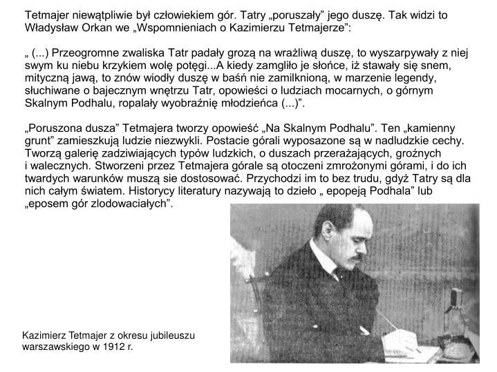 """Tetmajer niewątpliwie był człowiekiem gór. Tatry """"poruszały"""" jego duszę. Tak widzi to Władysław Orkan we """"Wspomnieniach o Kazimierzu Tetmajerze"""":"""