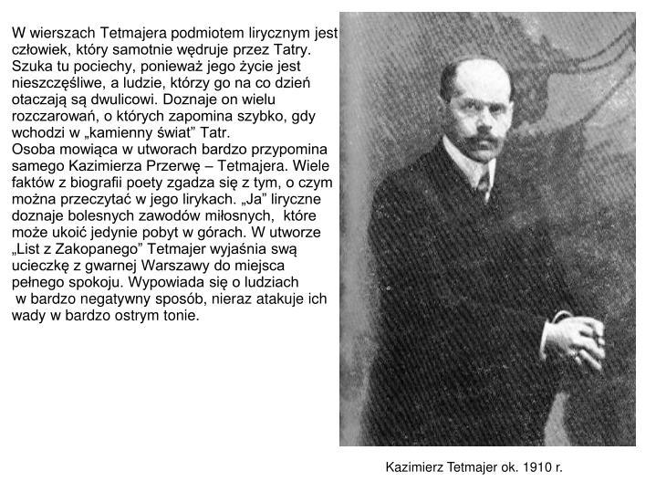 """W wierszach Tetmajera podmiotem lirycznym jest człowiek, który samotnie wędruje przez Tatry. Szuka tu pociechy, ponieważ jego życie jest nieszczęśliwe, a ludzie, którzy go na co dzień otaczają są dwulicowi. Doznaje on wielu rozczarowań, o których zapomina szybko, gdy wchodzi w """"kamienny świat"""" Tatr."""