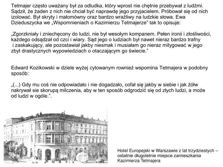 """Tetmajer często uważany był za odludka, który wprost nie chętnie przebywał z ludźmi. Sądził, że żaden z nich nie chciał być naprawdę jego przyjacielem. Próbował się od nich izolować. Był skryty i małomówny oraz bardzo wrażliwy na ludzkie słowa. Ewa Dzieduszycka we """"Wspomnieniach o Kazimierzu Tetmajerze"""" tak to opisuje:"""