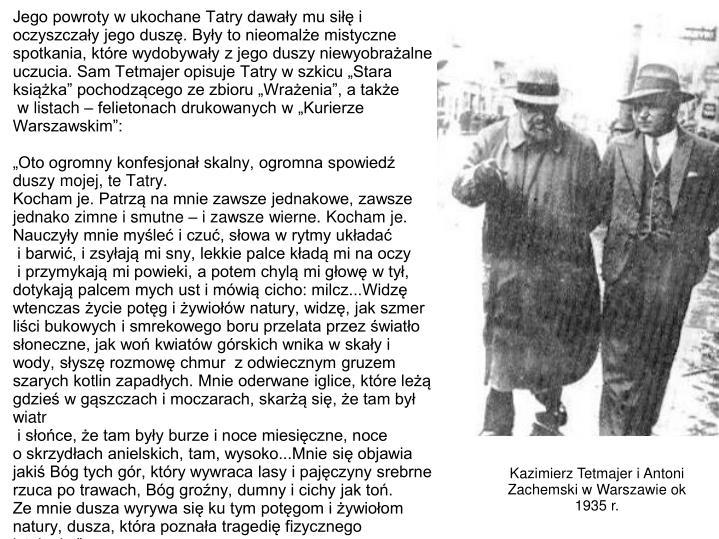 """Jego powroty w ukochane Tatry dawały mu siłę i oczyszczały jego duszę. Były to nieomalże mistyczne spotkania, które wydobywały z jego duszy niewyobrażalne uczucia. Sam Tetmajer opisuje Tatry w szkicu """"Stara książka"""" pochodzącego ze zbioru """"Wrażenia"""", a także"""