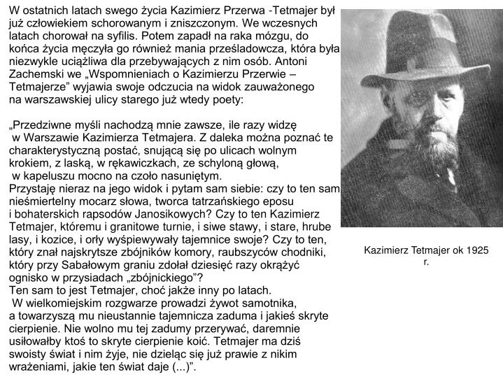 """W ostatnich latach swego życia Kazimierz Przerwa -Tetmajer był już człowiekiem schorowanym i zniszczonym. We wczesnych latach chorował na syfilis. Potem zapadł na raka mózgu, do końca życia męczyła go również mania prześladowcza, która była niezwykle uciążliwa dla przebywających z nim osób. Antoni Zachemski we """"Wspomnieniach o Kazimierzu Przerwie – Tetmajerze"""" wyjawia swoje odczucia na widok zauważonego"""